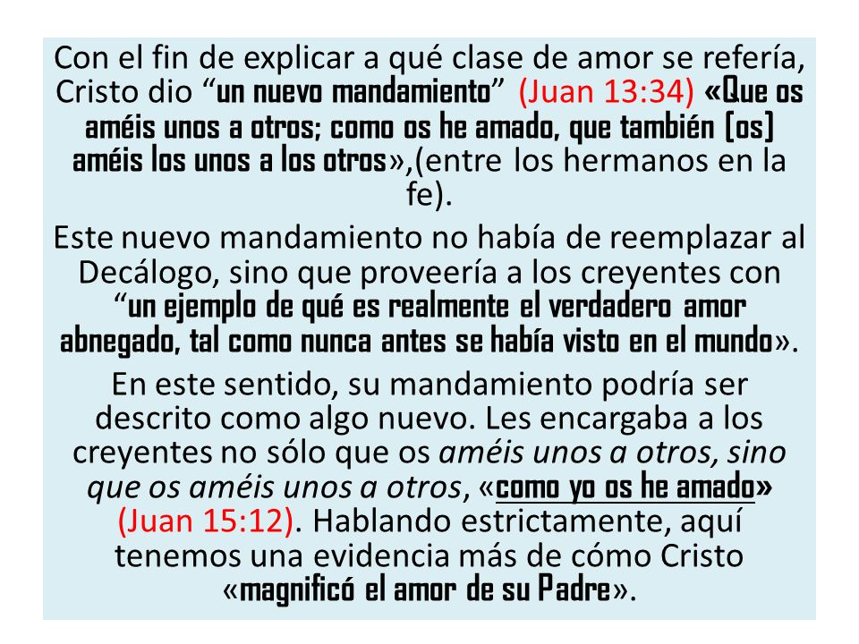 Con el fin de explicar a qué clase de amor se refería, Cristo dio un nuevo mandamiento (Juan 13:34) «Que os améis unos a otros; como os he amado, que también [os] améis los unos a los otros»,(entre los hermanos en la fe).